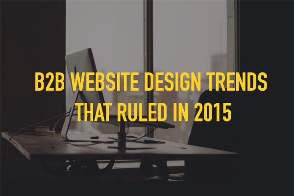 B2B Website Design Trends that Ruled in 2015