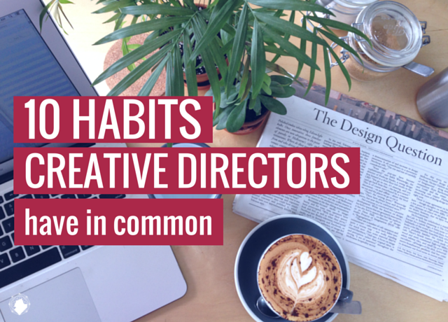 10 Habits Creative Directors Have in Common