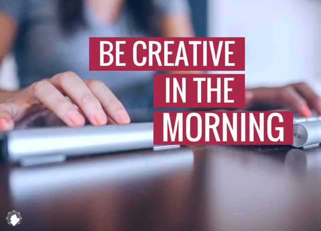 Do Your Creative Work in the Morning