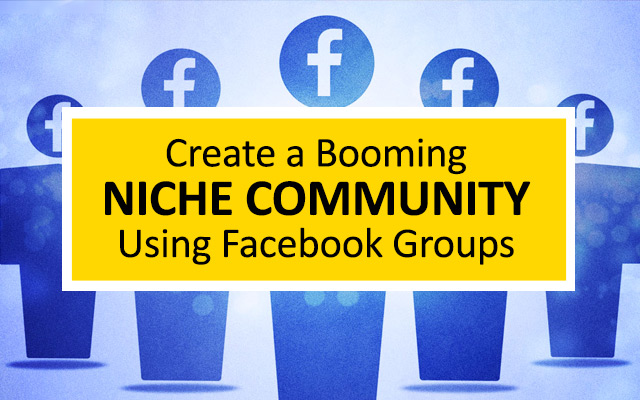 8 Steps to Create a Booming Niche Community Using Facebook Groups