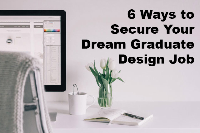 6 Ways To Secure Your Dream Graduate Design Job