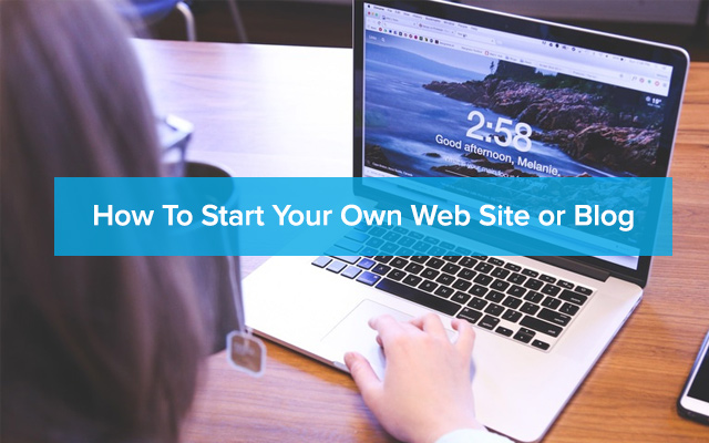 How To Start Your Own Web Site or Blog