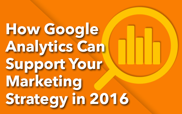 How Google Analytics Can Support Your Marketing Strategy in 2016