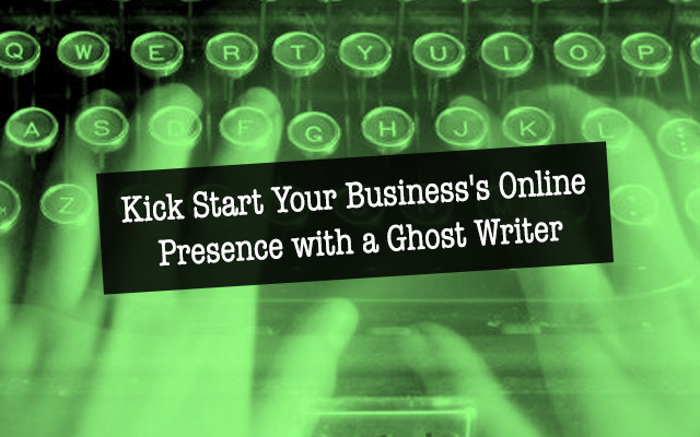 Kick Start Your Business' Online Presence with a Ghost Writer