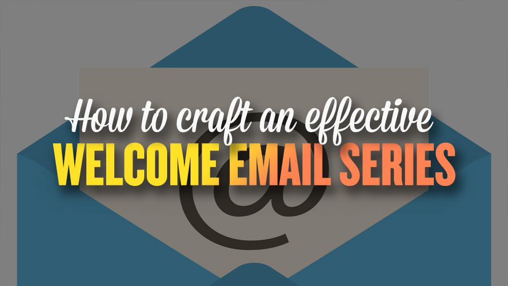 How to craft effective welcome email series