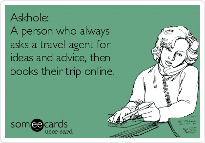 Askhole: A person who asks a travel agent for tips then books travel online - 11 Ways to Make Money Online